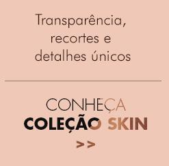 Transparência, recortes e detalhes únicos - Conheça coleção SKIN