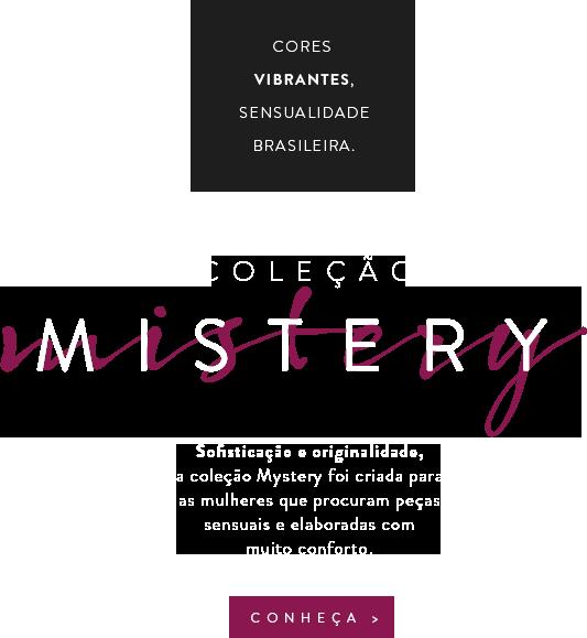 Coleção Mistery - Sofisticação e originalidade, a coleção Mystery foi criada para as mulheres que procuram peças sensuais e elaboradas com muito conforto.