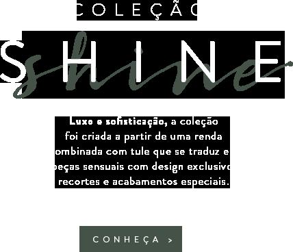 Coleção Shine - Luxo e sofisticação, a coleção foi criada a partir de uma renda combinada com tule que se traduz em peças sensuais com design exclusivo, recortes e acabamentos especiais.